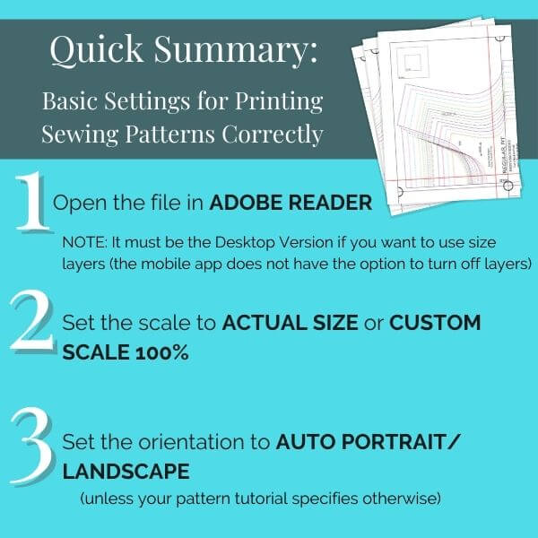 Quick summary: Basic settings for printing sewing patterns correctly. 1. Open the file in Adobe Reader. 2. Set the scale to Actual Size or Custom Scale 100%. 3. Set the orientation to Auto Portrait/Landscape (unless your pattern tutorial specifies otherwise)